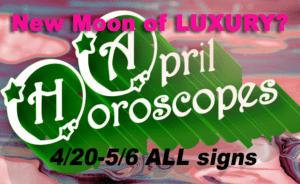 Weekly Horoscope, Weekly Horoscope: New Moon of LUXURY?? April 30-May 6, Aura Wright Media