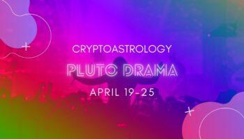 Pluto Drama April 19-25CryptoAstrology Pluto Drama