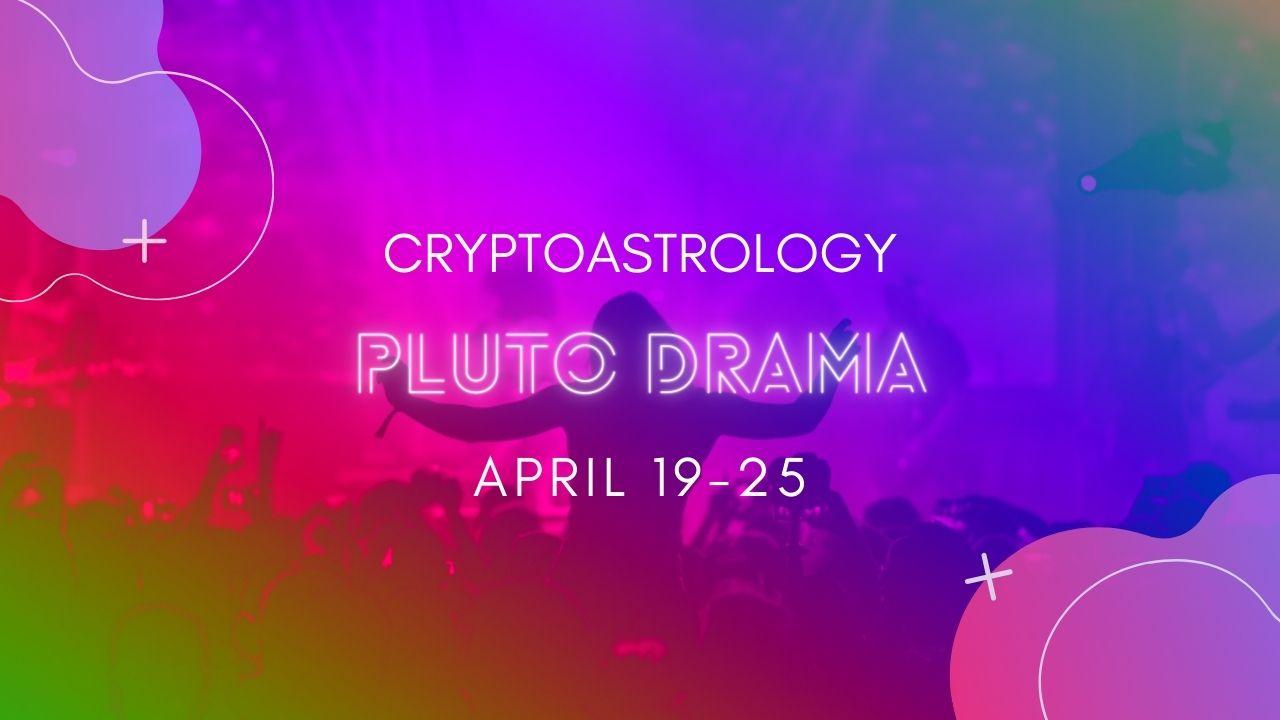 Pluto Drama April 19-25<br><span style='color:#00adee;font-size:.8em'>CryptoAstrology Pluto Drama</span>