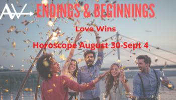 Endings & Beginnings – Love winsWeekly Horoscope Aug 30-Sept 4